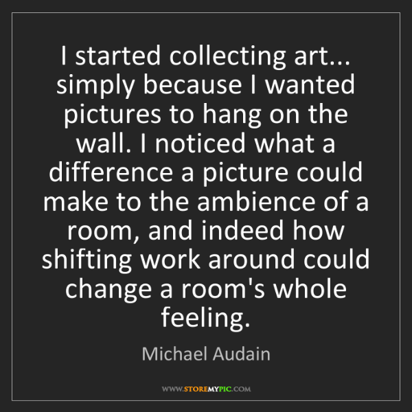 Michael Audain: I started collecting art... simply because I wanted pictures...