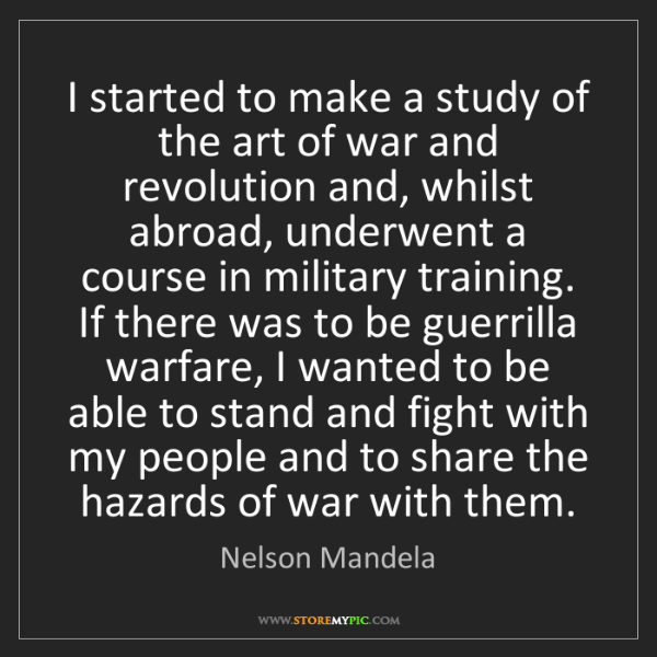 Nelson Mandela: I started to make a study of the art of war and revolution...
