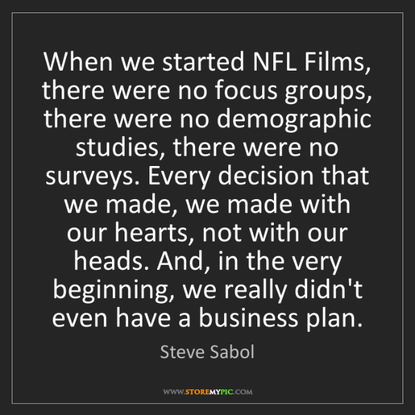 Steve Sabol: When we started NFL Films, there were no focus groups,...
