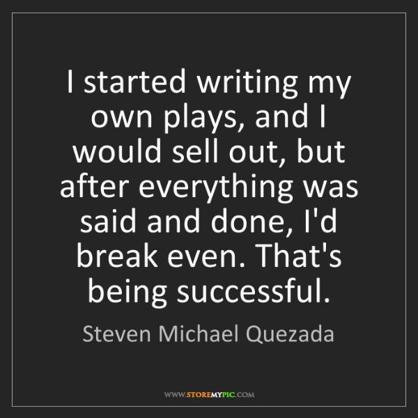 Steven Michael Quezada: I started writing my own plays, and I would sell out,...