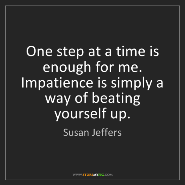 Susan Jeffers: One step at a time is enough for me. Impatience is simply...