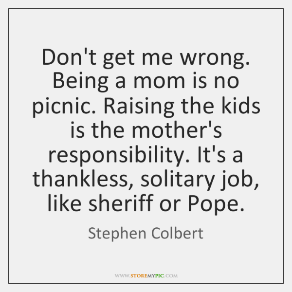 Don't get me wrong. Being a mom is no picnic. Raising the ...