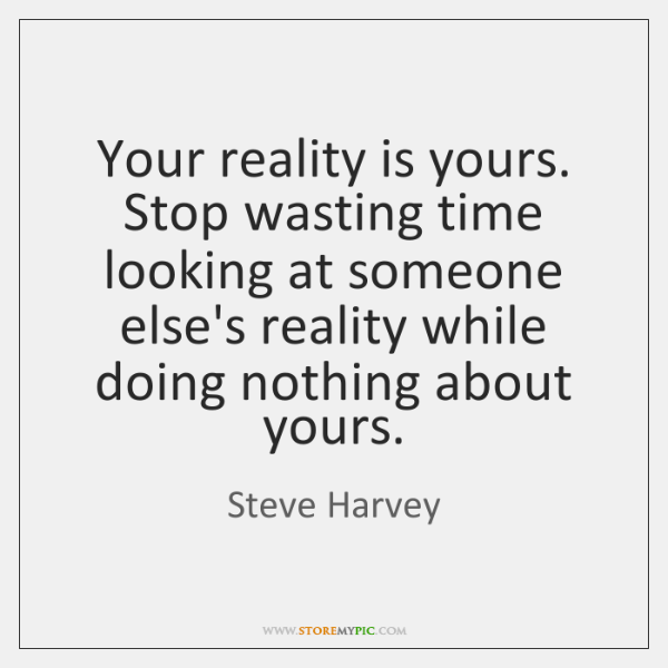 Your Reality Is Yours Stop Wasting Time Looking At Someone Elses