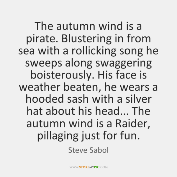 The autumn wind is a pirate. Blustering in from sea with a ...
