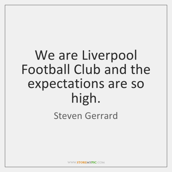 We are Liverpool Football Club and the expectations are so high.