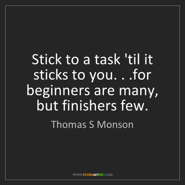 Thomas S Monson: Stick to a task 'til it sticks to you. . .for beginners...