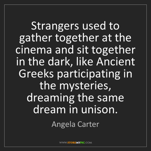 Angela Carter: Strangers used to gather together at the cinema and sit...