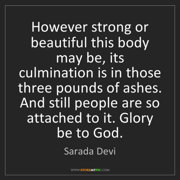 Sarada Devi: However strong or beautiful this body may be, its culmination...