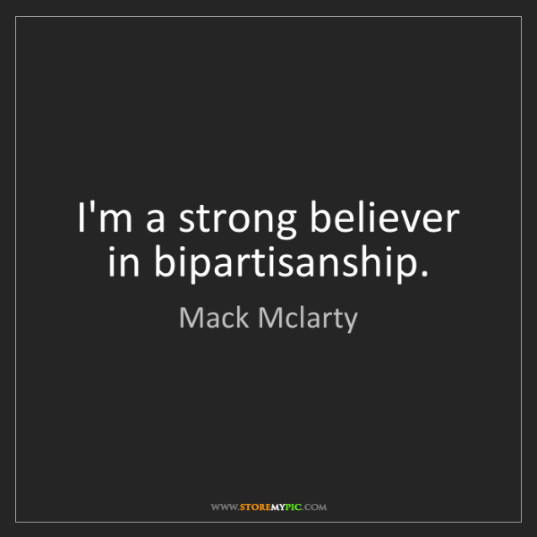 Mack Mclarty: I'm a strong believer in bipartisanship.