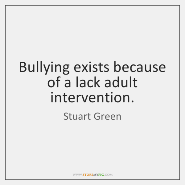 Bullying exists because of a lack adult intervention.