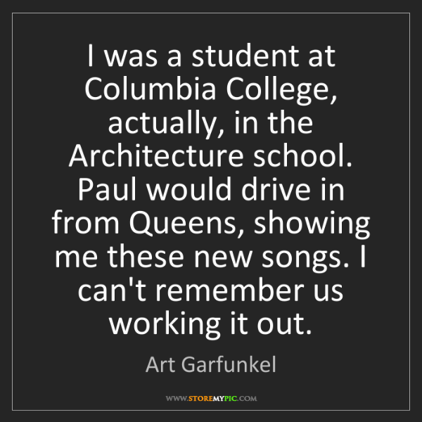 Art Garfunkel: I was a student at Columbia College, actually, in the...