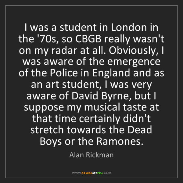 Alan Rickman: I was a student in London in the '70s, so CBGB really...