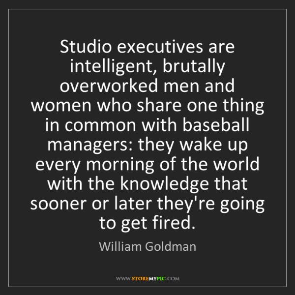 William Goldman: Studio executives are intelligent, brutally overworked...