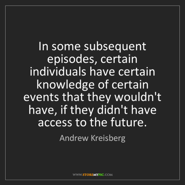Andrew Kreisberg: In some subsequent episodes, certain individuals have...