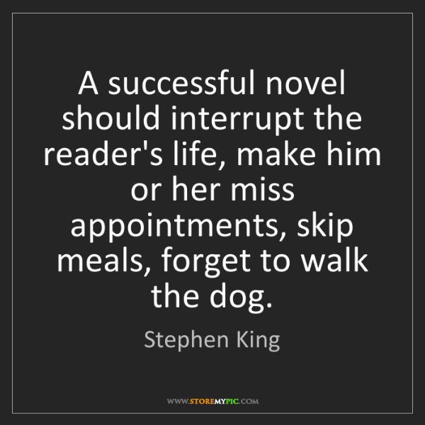 Stephen King: A successful novel should interrupt the reader's life,...