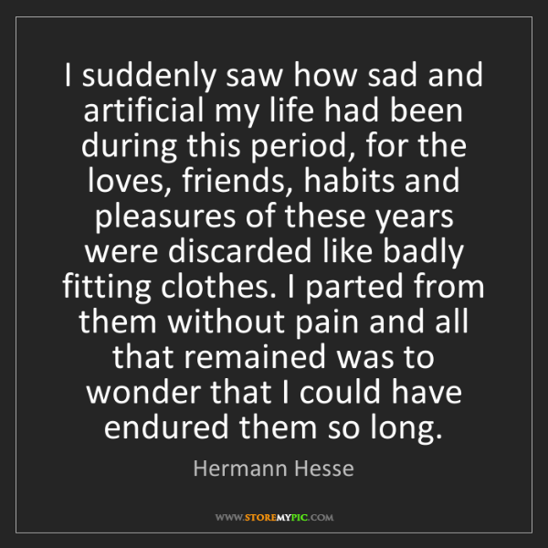 Hermann Hesse: I suddenly saw how sad and artificial my life had been...