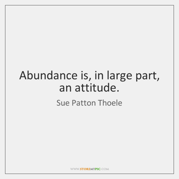 Abundance is, in large part, an attitude.
