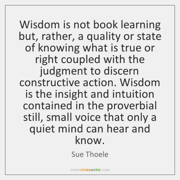 Wisdom is not book learning but, rather, a quality or state of ...