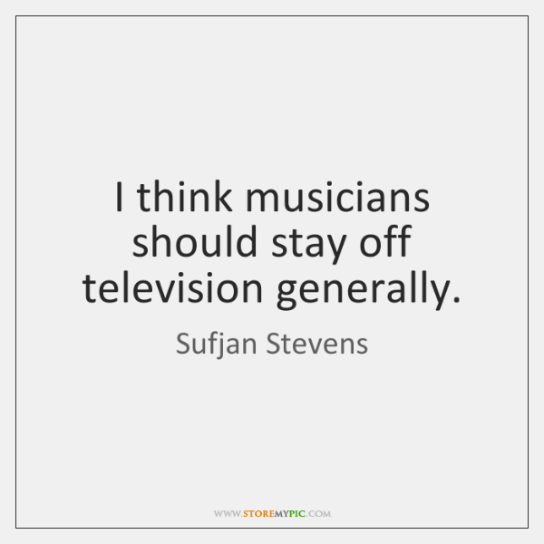 I think musicians should stay off television generally.