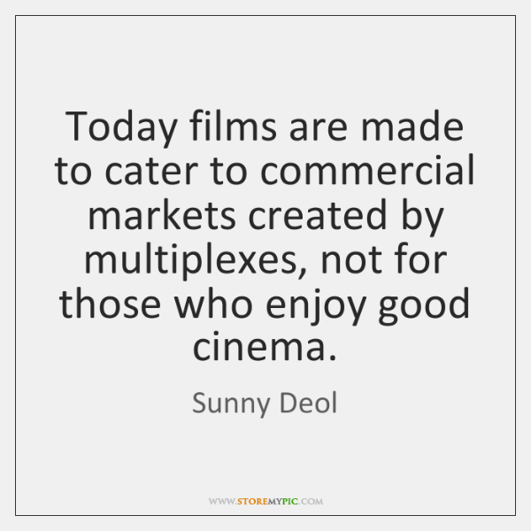 Today films are made to cater to commercial markets created by multiplexes, ...