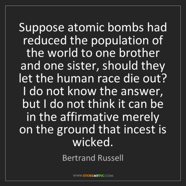 Bertrand Russell: Suppose atomic bombs had reduced the population of the...