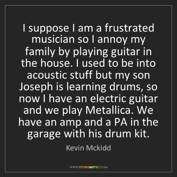 Kevin Mckidd: I suppose I am a frustrated musician so I annoy my family...