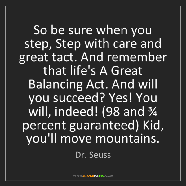 Dr. Seuss: So be sure when you step, Step with care and great tact....
