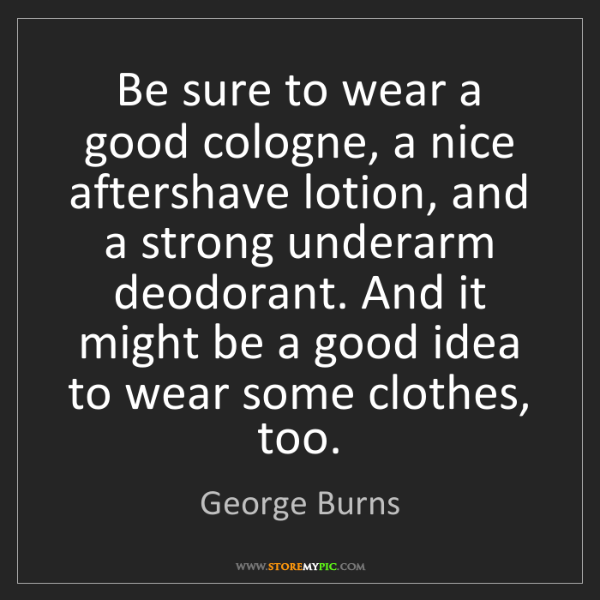 George Burns: Be sure to wear a good cologne, a nice aftershave lotion,...