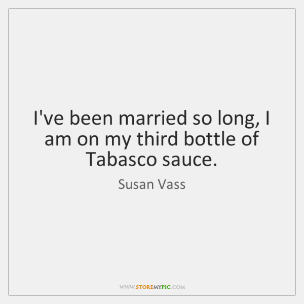 I've been married so long, I am on my third bottle of ...