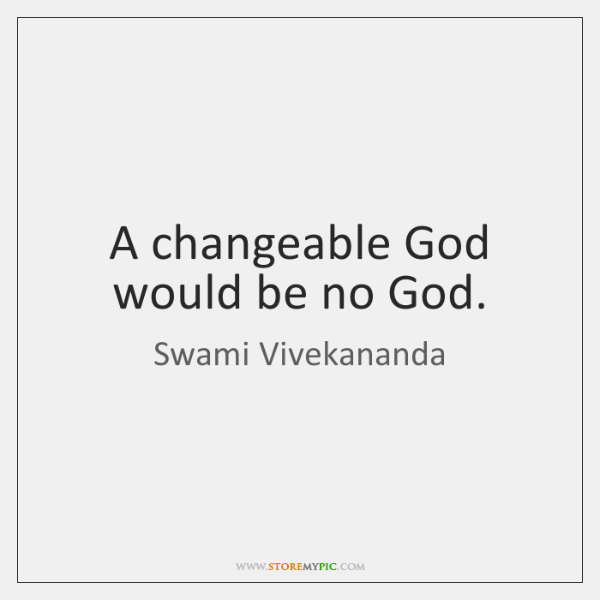 A changeable God would be no God.