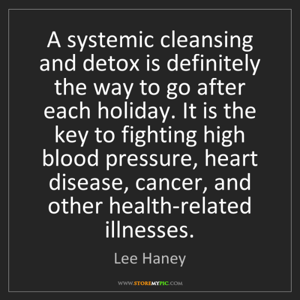 Lee Haney: A systemic cleansing and detox is definitely the way...