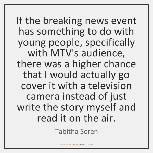 If the breaking news event has something to do with young people, ...