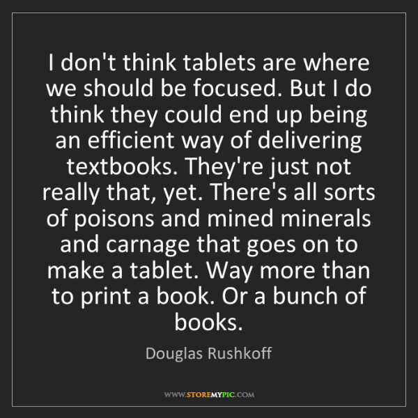 Douglas Rushkoff: I don't think tablets are where we should be focused....