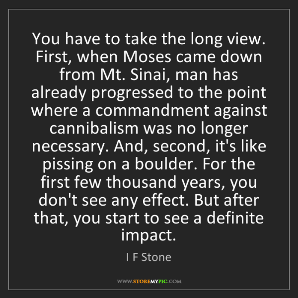 I F Stone: You have to take the long view. First, when Moses came...