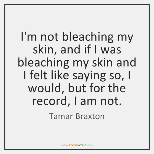 I'm not bleaching my skin, and if I was bleaching my skin ...