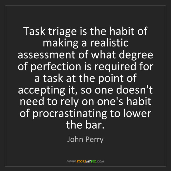 John Perry: Task triage is the habit of making a realistic assessment...