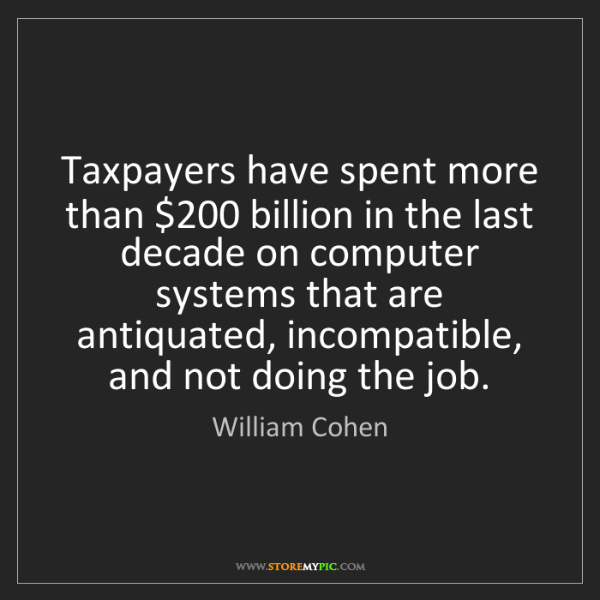William Cohen: Taxpayers have spent more than $200 billion in the last...