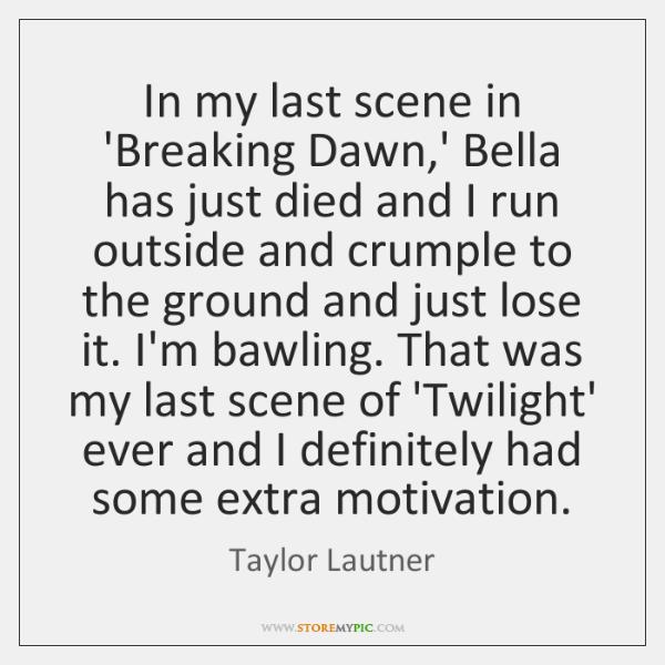 In my last scene in 'Breaking Dawn,' Bella has just died ...