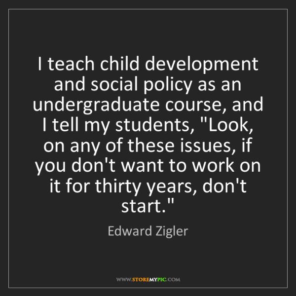 Edward Zigler: I teach child development and social policy as an undergraduate...
