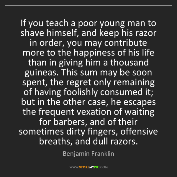 Benjamin Franklin: If you teach a poor young man to shave himself, and keep...