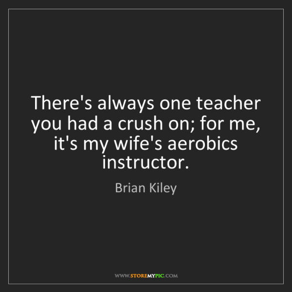 Brian Kiley: There's always one teacher you had a crush on; for me,...