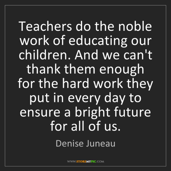 Denise Juneau: Teachers do the noble work of educating our children....