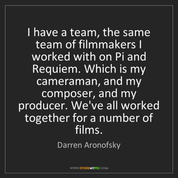 Darren Aronofsky: I have a team, the same team of filmmakers I worked with...