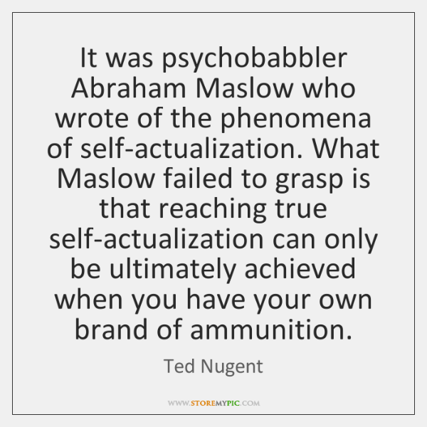 It was psychobabbler Abraham Maslow who wrote of the phenomena of self-actualization. ...