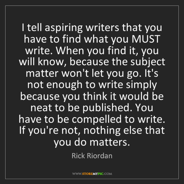 Rick Riordan: I tell aspiring writers that you have to find what you...