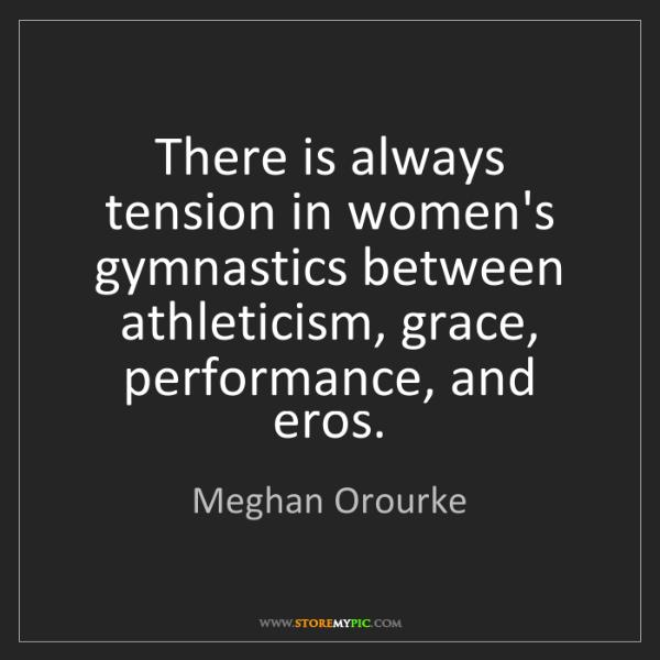 Meghan Orourke: There is always tension in women's gymnastics between...