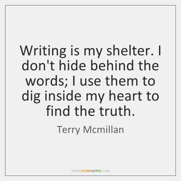 Writing is my shelter. I don't hide behind the words; I use ...