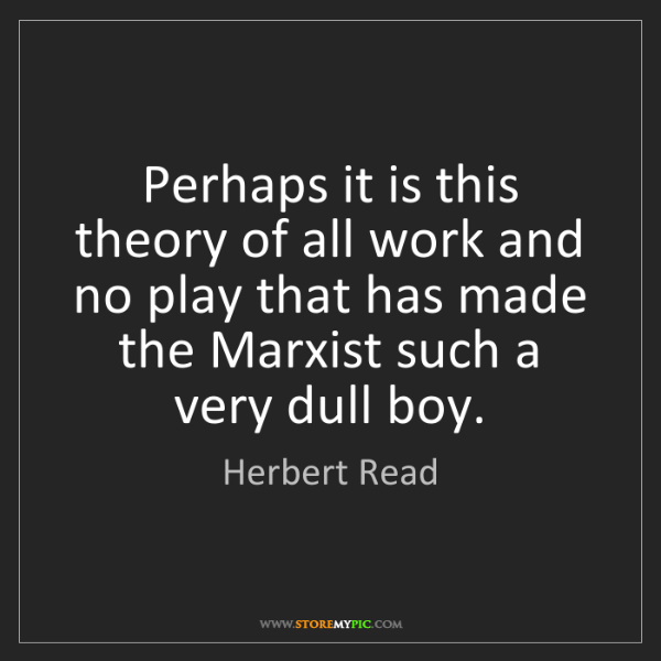 Herbert Read: Perhaps it is this theory of all work and no play that...