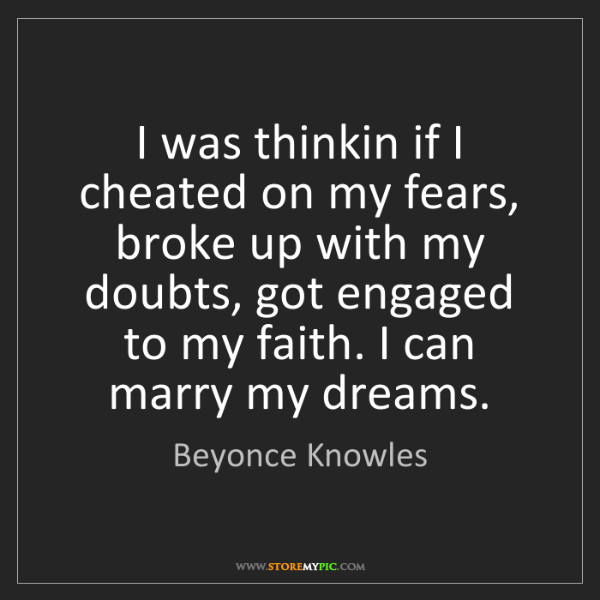Beyonce Knowles: I was thinkin if I cheated on my fears, broke up with...