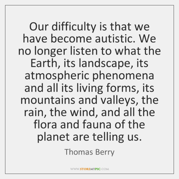 Our difficulty is that we have become autistic. We no longer listen ...